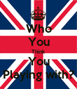 Who You Think You Playing with? - Personalised Poster large