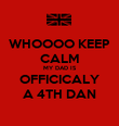 WHOOOO KEEP CALM MY DAD IS OFFICICALY A 4TH DAN - Personalised Poster large