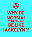 WHY BE NORMAL WHEN YOU CAN BE LIKE JACKELYN?! - Personalised Poster large