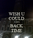 WISH U COULD TURN BACK TIME - Personalised Poster large