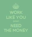 WORK LIKE YOU DON'T NEED THE MONEY - Personalised Poster large