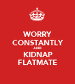 WORRY CONSTANTLY AND KIDNAP FLATMATE - Personalised Poster large