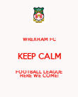 WREXHAM FC KEEP CALM FOOTBALL LEAGUE HERE WE COME! - Personalised Poster large
