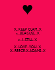 X..KEEP CLAM..X x..BEACUSE..X x..I..STILL..X X..LOVE..YOU..X X..REECE.X.ADAMS..X - Personalised Poster large