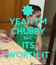 YEAH I'M CHUBBY BUT ITS WORTH IT - Personalised Poster large