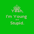 Yeah, I'm Young  and Stupid.  - Personalised Poster large