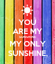 YOU ARE MY SUNSHINE MY ONLY SUNSHINE, - Personalised Poster large