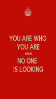 YOU ARE WHO YOU ARE WHEN NO ONE  IS LOOKING - Personalised Poster small