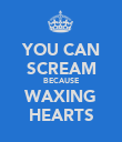 YOU CAN SCREAM BECAUSE WAXING HEARTS - Personalised Poster large