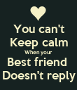 You can't Keep calm When your Best friend  Doesn't reply - Personalised Poster large