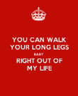 YOU CAN WALK YOUR LONG LEGS BABY RIGHT OUT OF MY LIFE - Personalised Poster large