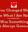 You Changed Me, Into What I Am Now. You Made Me,  It Was Something I  Was Always Gonna Be - Personalised Poster large