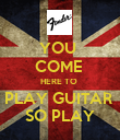 YOU  COME  HERE TO  PLAY GUITAR  SO PLAY - Personalised Poster large