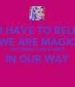 YOU HAVE TO BELIEVE WE ARE MAGIC NOTHING CAN STAND IN OUR WAY  - Personalised Poster large