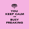 YOU KEEP CALM I'M BUSY FREAKING - Personalised Poster large
