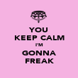 YOU KEEP CALM I'M GONNA FREAK - Personalised Poster large