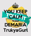 YOU KEEP CALM WHILE DEMARIA TrukyaGurl - Personalised Poster large