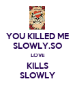 YOU KILLED ME SLOWLY.SO LOVE KILLS SLOWLY - Personalised Poster large