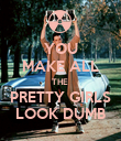 YOU MAKE ALL THE  PRETTY GIRLS LOOK DUMB - Personalised Poster large
