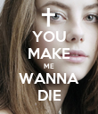 YOU MAKE ME WANNA DIE - Personalised Poster large