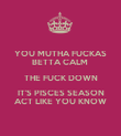 YOU MUTHA FUCKAS BETTA CALM  THE FUCK DOWN IT'S PISCES SEASON ACT LIKE YOU KNOW - Personalised Poster large