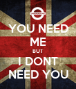 YOU NEED ME BUT I DONT NEED YOU - Personalised Poster large