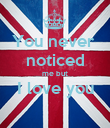 You never  noticed me but I love you  - Personalised Poster large