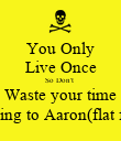 You Only Live Once So Don't  Waste your time Talking to Aaron(flat face) - Personalised Poster large