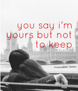 you say i'm  yours but  not to keep   - Personalised Poster large
