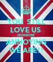 YOU  STILL LOVE US  HOWEVER  ANNOYING WE ARE!! - Personalised Poster large