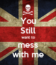 You Still want to mess with me - Personalised Poster large