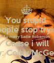 You stupid  People stop trying To marry Sadie Roberson  Cause i will By: Colby McGee  - Personalised Poster small