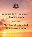 your hands fits in mine       like it's made  just for me,  But bear this in mind  it was meant to be - Personalised Poster large