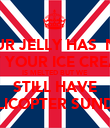YOUR JELLY HAS  NOT SET YOUR ICE CREAM  IS MELTED BUT WE  STILL HAVE HELICOPTER SUNDAE - Personalised Poster large