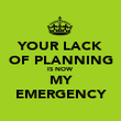 YOUR LACK OF PLANNING IS NOW MY EMERGENCY - Personalised Poster large