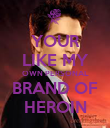 YOUR LIKE MY OWN PERSONAL BRAND OF HEROIN - Personalised Poster large