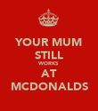 YOUR MUM STILL WORKS AT MCDONALDS - Personalised Poster large