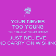 YOUR NEVER TOO YOUNG TO FOLLOW YOUR DREAM JUST BELIEVE AND CARRY ON WISHING.. - Personalised Poster large