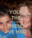 YOUR THE BESTEST FRIEND I'VE HAD - Personalised Poster small