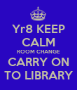 Yr8 KEEP CALM ROOM CHANGE CARRY ON TO LIBRARY - Personalised Poster large
