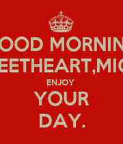 Good morning my sweetheart michelle enjoy your day