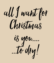 all I want for  Christmas  is you.... ...to dry!  - Personalised Large Wall Decal