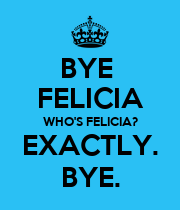 BYE  FELICIA WHO'S FELICIA? EXACTLY. BYE. - Personalised Poster large