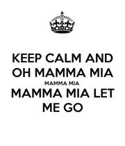 KEEP CALM AND OH MAMMA MIA MAMMA MIA MAMMA MIA LET ME GO - Personalised Poster large