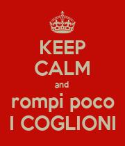 KEEP CALM and  rompi poco I COGLIONI - Personalised Poster large