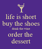 life is short buy the shoes drink the wine order the  dessert - Personalised Poster large