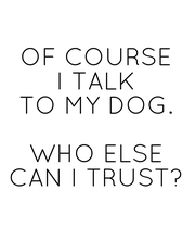 OF COURSE I TALK TO MY DOG.  WHO ELSE CAN I  TRUST? - Personalised Poster large