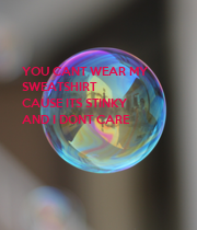 YOU CANT WEAR MY  SWEATSHIRT CAUSE ITS STINKY AND I DONT CARE - Personalised Poster large
