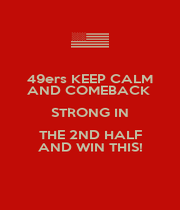 49ers KEEP CALM AND COMEBACK  STRONG IN THE 2ND HALF AND WIN THIS! - Personalised Poster A4 size