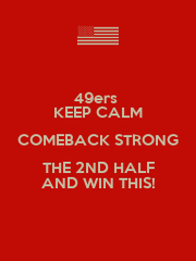 49ers  KEEP CALM COMEBACK STRONG THE 2ND HALF AND WIN THIS! - Personalised Poster A4 size